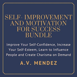 Self-Improvement & Motivation for Success Bundle: Improve Your Self-Confidence, Increase Your Self-Esteem, Learn to Influence People and Create Charisma on Demand