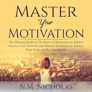 Master Your Motivation: The Ultimate Guide to The Power of Motivation to Achieve Success, Learn Powerful and Effective Techniques to Achieve Your Goals and Be Unstoppable