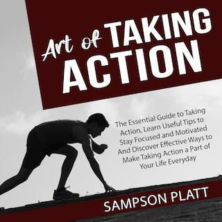 Art of Taking Action: The Essential Guide to Taking Action, Learn Useful Tips to Stay Focused and Motivated And Discover Effective Ways to Make Taking Action a Part of Your Life Everyday
