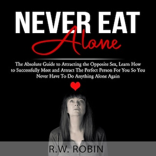 Never Eat Alone: The Absolute Guide to Attracting the Opposite Sex, Learn How to Successfully Meet and Attract The Perfect Person For You So You Never Have To Do Anything Alone Again