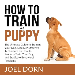 How to Train a Puppy: The Ultimate Guide to Training Your Dog, Discover Effective Techniques on How to Properly Train Your Dog and Eradicate Behavioral Problems