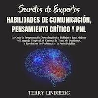 Secretos de Expertos - Habilidades de Comunicación, Pensamiento Crítico y PNL: La Guía de Programación Neurolingüística Definitiva Para Mejorar el Lenguaje Corporal, el Carisma, la Toma de Decisiones, la Resolución de Problemas y la Autodisciplina.
