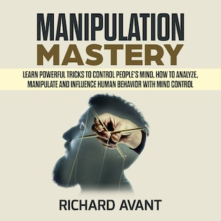 MANIPULATION MASTERY: Learn Powerful Tricks to Control People's Mind, How to Analyze, Manipulate and Influence Human Behavior with mind control