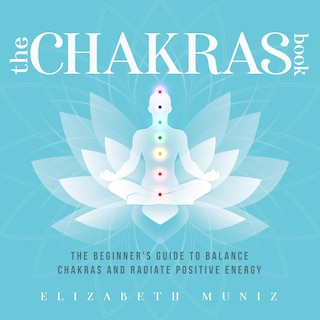 The Chakras Book: The Beginner's Guide to Balance Chakras and Radiate Positive Energy