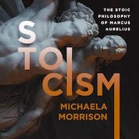 STOICISM: The Stoic Philosophy of Marcus Aurelius