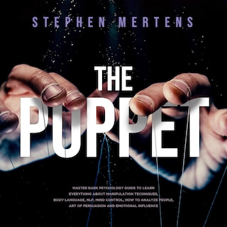 The Puppet: Master Dark psychology guide to Learn everything About Manipulation techniques, Body Language, NLP, Mind Control, How to Analyze People, Art of Persuasion and Emotional Influence