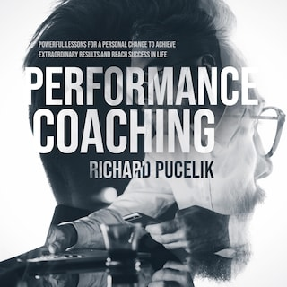 PERFORMANCE COACHING: Powerful Lessons for a Personal Change to Achieve Extraordinary Results and Reach Success in Life