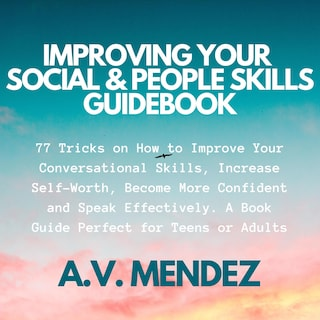 Improving Your Social & People Skills Guidebook: 77 Tricks on How to Improve Your Conversational Skills, Increase Self-Worth, Become More Confident and Speak Effectively. A Book Guide Perfect for Teens or Adults.