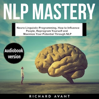 NLP MASTERY: Neuro-Linguistic Programming, How to Influence People, Reprogram Yourself and Maximize Your Potential Through NLP