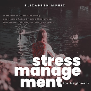 Stress Management for Beginners: Learn How to Stress Free Living and Finding Peace by Using Mindfulness. Fast Proven Treatment for Stress & Anxiety