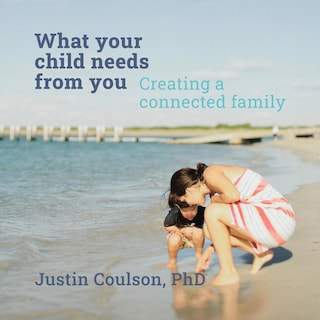 What Your Child Needs From You - Creating a Connected Family