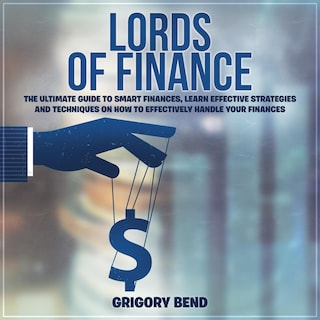 Lords of Finance: The Ultimate Guide to Smart Finances, Learn Effective Strategies and Techniques On How to Effectively Handle Your Finances