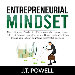 Entrepreneurial Mindset: The Ultimate Guide to Entrepreneurial Ideas, Learn Different Entrepreneurial Ideas and Opportunities That Can Inspire You To Start Your Own Successful Business