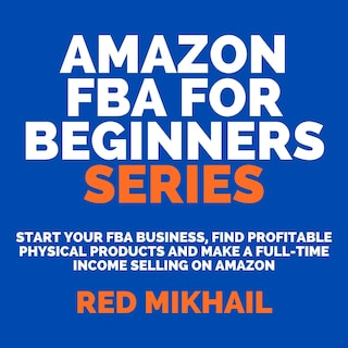 Amazon FBA for Beginners Series: Start Your FBA Business, Find Profitable Physical Products and Make a Full-Time Income Selling on Amazon