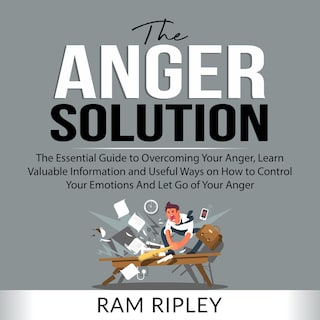 The Anger Solution: The Essential Guide to Overcoming Your Anger, Learn Valuable Information and Useful Ways on How to Control Your Emotions And Let Go of Your Anger