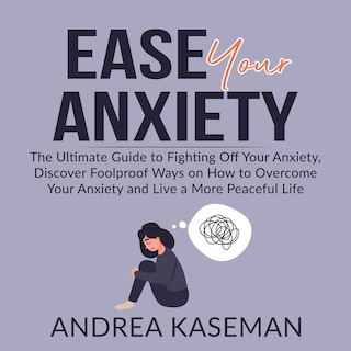 Ease Your Anxiety: The Ultimate Guide to Fighting Off Your Anxiety, Discover Foolproof Ways on How to Overcome Your Anxiety and Live a More Peaceful Life
