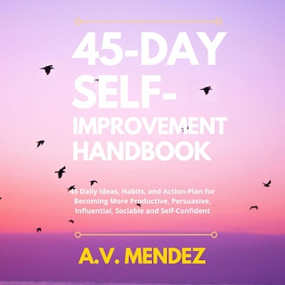 45 Day Self-Improvement Handbook: 45 Daily Ideas, Habits, and Action-Plan for Becoming More Productive, Persuasive, Influential, Sociable and Self-Confident