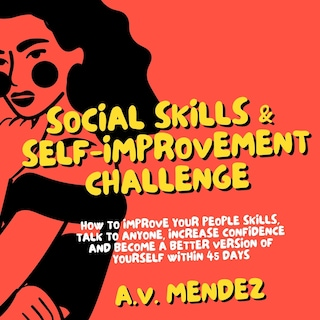 Social Skills & Self-Improvement Challenge: How to Improve Your People Skills, Talk to Anyone, Increase Confidence and Become a Better Version of Yourself Within 45 Days