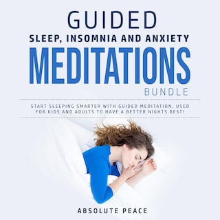 Guided Sleep, Insomnia and Anxiety Meditations Bundle: Start Sleeping Smarter With Guided Meditation, Used for Kids and Adults to Have a Better Nights Rest!