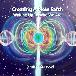 Creating A New Earth: Waking Up To Who We Are