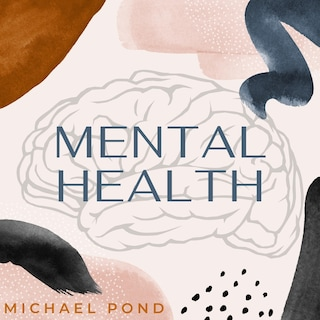 Mental Health: Discover Evidence-Based Practice of Managing Anxiety, Depression, Anger, Panic, and Worry