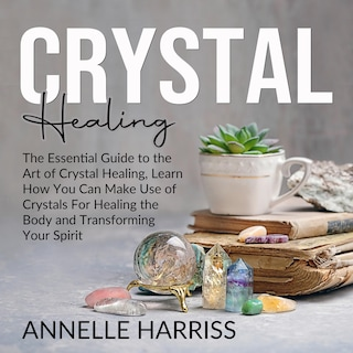 Crystal Healing: The Essential Guide to the Art of Crystal Healing, Learn How You Can Make Use of Crystals For Healing the Body and Transforming Your Spirit