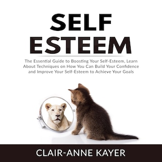 Self-Esteem: The Essential Guide to Building Your Self-Esteem, Learn About Techniques on How You Can Build Your Confidence and Improve Your Self-Esteem to Achieve Your Goals