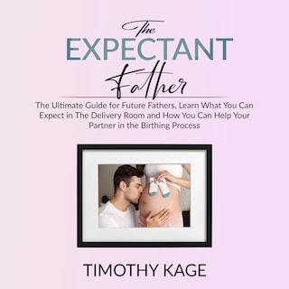 The Expectant Father: The Ultimate Guide for Future Fathers, Learn What You Can Expect in The Delivery Room and How You Can Help Your Partner in the Birthing Process