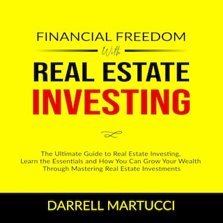 Financial Freedom with Real Estate Investing: The Ultimate Guide to Real Estate Investing, Learn the Essentials and How You Can Grow Your Wealth Through Mastering Real Estate Investments.