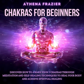Chakras for Beginners: Discover How To Awake Your 7 Chakras Through Meditation And Self-Healing Techniques To Heal Your Body And Achieve Spiritual Healing