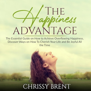 The Happiness Advantage: The Essential Guide on How to Achieve Overflowing Happiness, Discover Ways on How To Cherish Your Life and Be Joyful All the Time