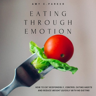 Eating Through Emotion - How to Eat Responsibly, Control Eating Habits and Reduce Weight Quickly with No Dieting