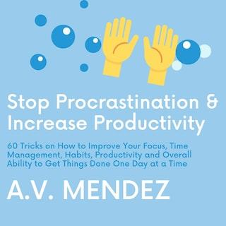 Stop Procrastination & Increase Productivity: 60 Tricks on How to Improve Your Focus, Time Management, Habits, Productivity and Overall Ability to Get Things Done One Day at a Time