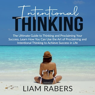 Intentional Thinking: The Ultimate Guide to Thinking and Proclaiming Your Success, Learn How You Can Use the Art of Proclaiming and Intentional Thinking to Achieve Success in Life
