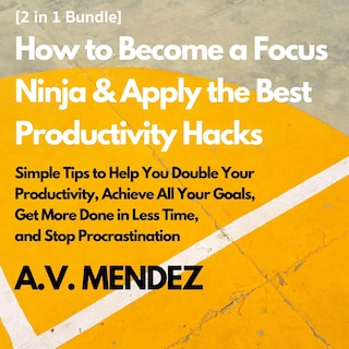How to Become a Focus Ninja & Apply the Best Productivity Hacks: Simple Tips to Help You Double Your Productivity, Achieve All Your Goals, Get More Done in Less Time, and Stop Procrastination (2 in 1 Bundle)