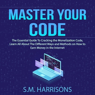 Master Your Code: The Essential Guide To Cracking the Monetization Code, Learn All About The Different Ways and Methods on How to Earn Money in the Internet