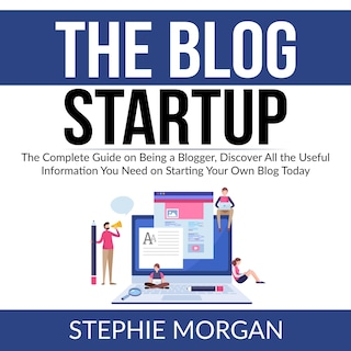 The Blog Startup: The Complete Guide on Being a Blogger, Discover All the Useful Information You Need on Starting Your Own Blog Today