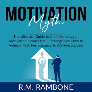 Motivation Myth: The Ultimate Guide to the Psychology of Motivation, Learn Useful Strategies on How to Achieve Peak Performance To Achieve Success