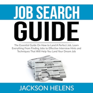 Job Search Guide: The Essential Guide On How to Land A Perfect Job, Learn Everything From Finding Jobs to Effective Interview Hints and Techniques That Will Help You Land Your Dream Job