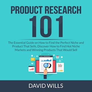 Product Research 101: The Essential Guide on How to Find the Perfect Niche and Product That Sells, Discover How to Find Hot Niche Markets and Winning Products That Would Sell