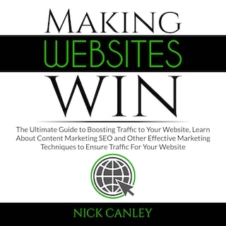 Making Websites Win: The Ultimate Guide to Boosting Traffic to Your Website, Learn About Content Marketing SEO and Other Effective Marketing Techniques to Ensure Traffic For Your Website