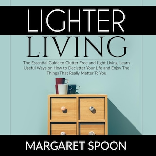 Lighter Living: The Essential Guide to Clutter-Free and Light Living , Learn Useful Ways on How to Declutter Your Life and Enjoy The Things That Really Matter To You