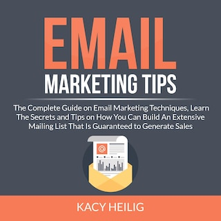 Email Marketing Tips: The Complete Guide on Email Marketing Techniques, Learn The Secrets and Tips on How You Can Build An Extensive Mailing List That Is Guaranteed to Generate Sales