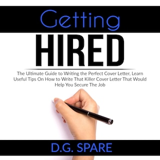 Getting Hired: The Ultimate Guide to Writing the Perfect Cover Letter, Learn Useful Tips On How to Write That Killer Cover Letter That Would Help You Secure The Job