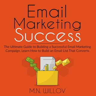 Email Marketing Success: The Ultimate Guide to Building a Successful Email Marketing Campaign, Learn How to Build an Email List That Converts