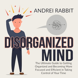 Disorganized Mind: The Ultimate Guide to Getting Organized and Becoming More Focused and Efficient in Taking Control of Your Time