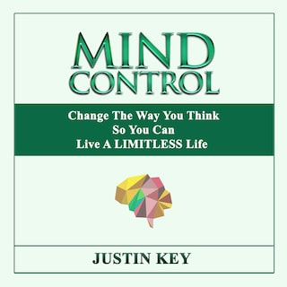 Mind Control: Change The Way You Think So You Can Live A LIMITLESS Life