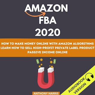 Amazon Fba 2020: How To Make Money Online With Amazon Algorithms. Learn How To Sell High-Profit Private Label Product. Passive Income Online