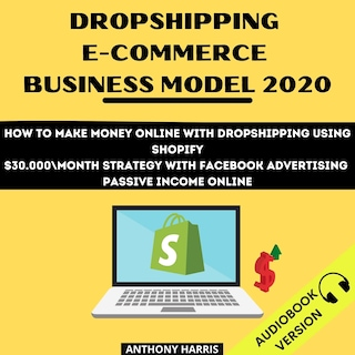 Dropshipping E-Commerce Business Model 2020: How To Make Money Online With Dropshipping Using Shopify. $30.000 Month Strategy With Facebook Advertising. Passive Income Online