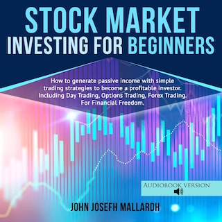 STOCK MARKET INVESTING FOR BEGINNERS: How to Generate Passive Income With Simple Trading Strategies to Become a Profitable Investor; Including Day Trading, Option Trading and Forex Trading